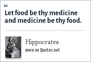 Hippocrates: Let food be thy medicine and medicine be thy food.