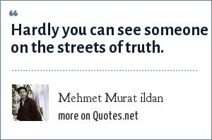 Mehmet Murat ildan: Hardly you can see someone on the streets of truth.