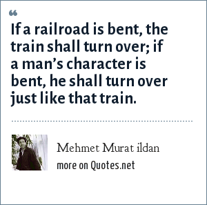 Mehmet Murat ildan: If a railroad is bent, the train shall turn over; if a man's character is bent, he shall turn over just like that train.