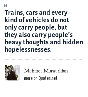 Mehmet Murat ildan: Trains, cars and every kind of vehicles do not only carry people, but they also carry people's heavy thoughts and hidden hopelessnesses.