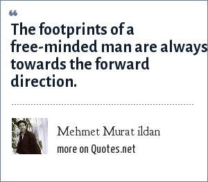 Mehmet Murat ildan: The footprints of a free-minded man are always towards the forward direction.