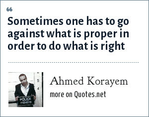 Ahmed Korayem: Sometimes one has to go against what is proper in order to do what is right