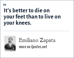 Emiliano Zapata: It is better to die on your feet than to live on your knees