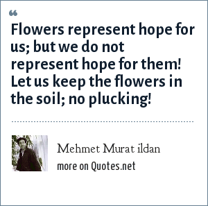 Mehmet Murat ildan: Flowers represent hope for us; but we do not represent hope for them! Let us keep the flowers in the soil; no plucking!