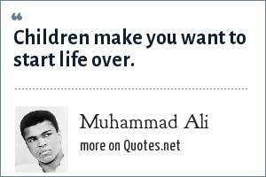 Muhammad Ali: Children make you want to start life over.
