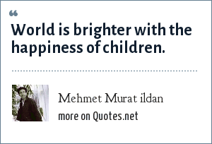 Mehmet Murat ildan: World is brighter with the happiness of children.