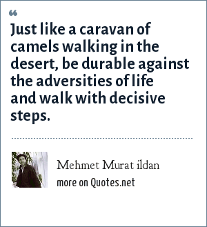 Mehmet Murat ildan: Just like a caravan of camels walking in the desert, be durable against the adversities of life and walk with decisive steps.