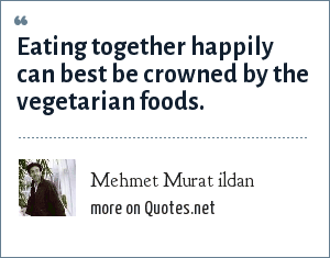 Mehmet Murat ildan: Eating together happily can best be crowned by the vegetarian foods.