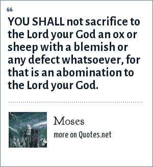 Moses: YOU SHALL not sacrifice to the Lord your God an ox or sheep with a blemish or any defect whatsoever, for that is an abomination to the Lord your God.