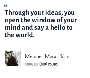 Mehmet Murat ildan: Through your ideas, you open the window of your mind and say a hello to the world.