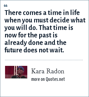 Kara Radon: There comes a time in life when you must decide what you will do. That time is now for the past is already done and the future does not wait.