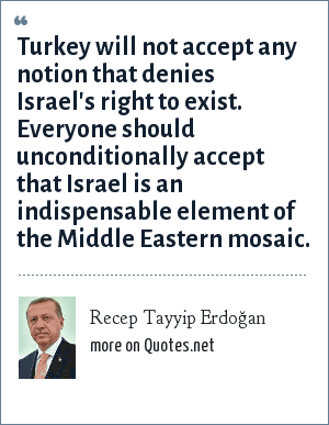 Recep Tayyip Erdoğan: Turkey will not accept any notion that denies Israel's right to exist. Everyone should unconditionally accept that Israel is an indispensable element of the Middle Eastern mosaic.