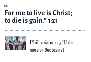 Philippians 413 Bible: For me to live is Christ; to die is gain.