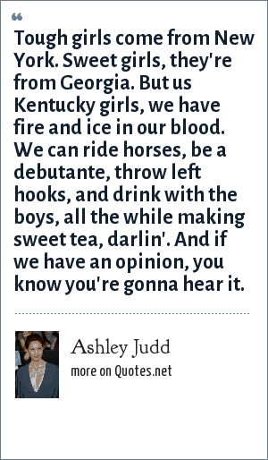 Ashley Judd: Tough girls come from New York. Sweet girls, they're from Georgia. But us Kentucky girls, we have fire and ice in our blood. We can ride horses, be a debutante, throw left hooks, and drink with the boys, all the while making sweet tea, darlin'. And if we have an opinion, you know you're gonna hear it.
