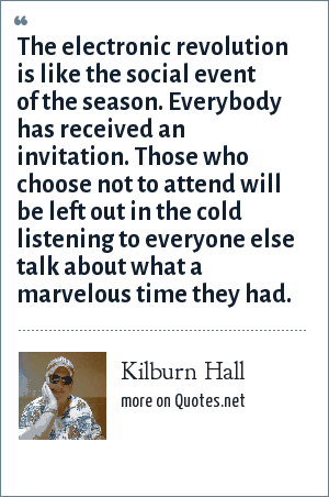 Kilburn Hall: The electronic revolution is like the social event of the season. Everybody has received an invitation. Those who choose not to attend will be left out in the cold listening to everyone else talk about what a marvelous time they had.