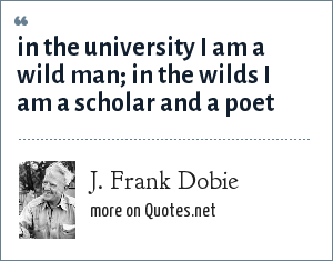 J. Frank Dobie: in the university I am a wild man; in the wilds I am a scholar and a poet