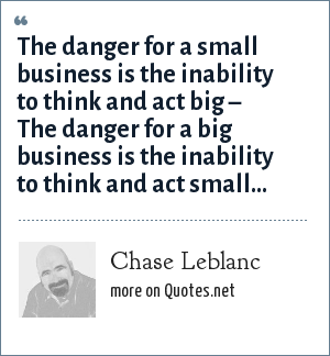 Chase Leblanc: The danger for a small business is the inability to think and act big – The danger for a big business is the inability to think and act small…