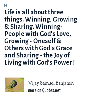 Vijay Samuel Benjamin: Life is all about three things. Winning, Growing & Sharing. Winning- People with God's Love, Growing - Oneself & Others with God's Grace and Sharing - the Joy of Living with God's Power !