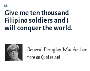 General Douglas MacArthur: Give me ten thousand Filipino soldiers and I will conquer the world.