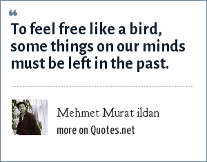Mehmet Murat ildan: To feel free like a bird, some things on our minds must be left in the past.