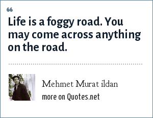 Mehmet Murat ildan: Life is a foggy road. You may come across anything on the road.