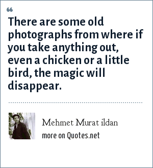Mehmet Murat ildan: There are some old photographs from where if you take anything out, even a chicken or a little bird, the magic will disappear.