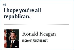 Ronald Reagan: I hope you're all republican.