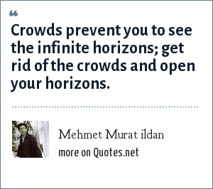 Mehmet Murat ildan: Crowds prevent you to see the infinite horizons; get rid of the crowds and open your horizons.