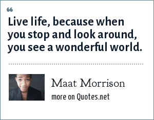Maat Morrison: Live life, because when you stop and look around, you see a wonderful world.