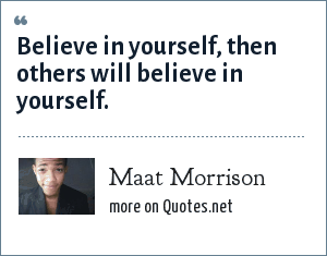 Maat Morrison: Believe in yourself, then others will believe in yourself.