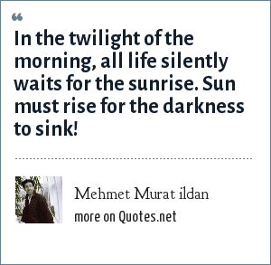 Mehmet Murat ildan: In the twilight of the morning, all life silently waits for the sunrise. Sun must rise for the darkness to sink!
