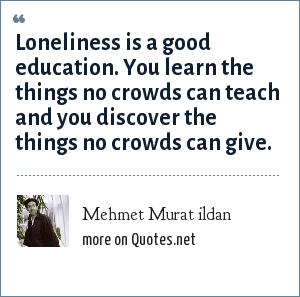 Mehmet Murat ildan: Loneliness is a good education. You learn the things no crowds can teach and you discover the things no crowds can give.