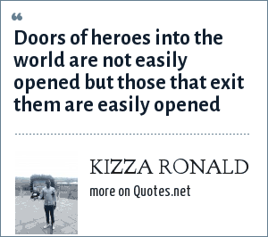 KIZZA RONALD: Doors of heroes into the world are not easily opened but those that exit them are easily opened