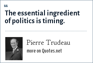 Pierre Trudeau: The essential ingredient of politics is timing.