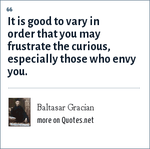 Baltasar Gracian: It is good to vary in order that you may frustrate the curious, especially those who envy you.