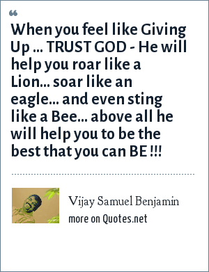 Vijay Samuel Benjamin: When you feel like Giving Up ... TRUST GOD - He will help you roar like a Lion... soar like an eagle... and even sting like a Bee... above all he will help you to be the best that you can BE !!!