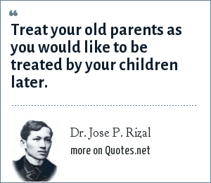 Dr. Jose P. Rizal: Treat your old parents as you would like ...