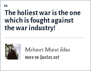 Mehmet Murat ildan: The holiest war is the one which is fought against the war industry!