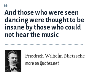 Friedrich Wilhelm Nietzsche: And those who were seen dancing were thought to be insane by those who could not hear the music
