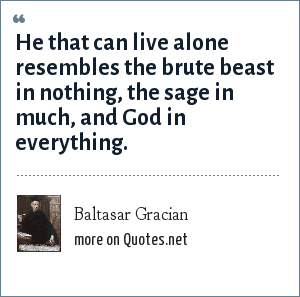 Baltasar Gracian: He that can live alone resembles the brute beast in nothing, the sage in much, and God in everything.