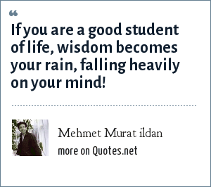 Mehmet Murat ildan: If you are a good student of life, wisdom becomes your rain, falling heavily on your mind!