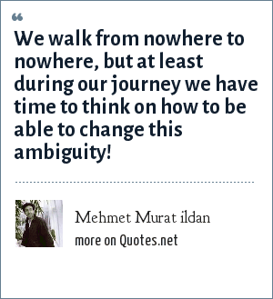 Mehmet Murat ildan: We walk from nowhere to nowhere, but at least during our journey we have time to think on how to be able to change this ambiguity!