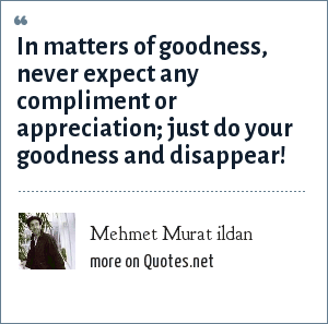 Mehmet Murat ildan: In matters of goodness, never expect any compliment or appreciation; just do your goodness and disappear!