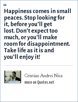 Cristian Andrei Nica: Happiness comes in small peaces. Stop looking for it, before you'll get lost. Don't expect too much, or you'll make room for disappointment. Take life as it is and you'll enjoy it!