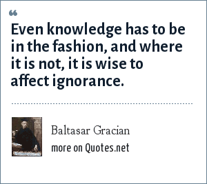 Baltasar Gracian: Even knowledge has to be in the fashion, and where it is not, it is wise to affect ignorance.