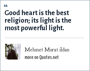 Mehmet Murat ildan: Good heart is the best religion; its light is the most powerful light.