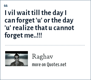 Raghav: I vil wait till the day i can forget 'U' or the day 'U' realize that U cannot Forget me..!!!