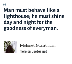 Mehmet Murat ildan: Man must behave like a lighthouse; he must shine day and night for the goodness of everyman.