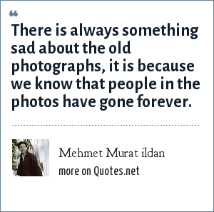 Mehmet Murat ildan: There is always something sad about the old photographs, it is because we know that people in the photos have gone forever.