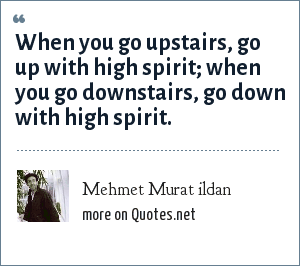 Mehmet Murat ildan: When you go upstairs, go up with high spirit; when you go downstairs, go down with high spirit.